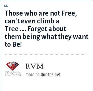 RVM: Those who are not Free, can't even climb a Tree .... Forget about them being what they want to Be!