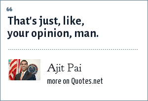 Ajit Pai: That's just, like, your opinion, man.