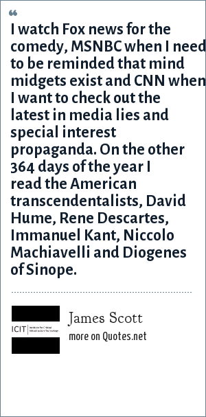 James Scott: I watch Fox news for the comedy, MSNBC when I need to be reminded that mind midgets exist and CNN when I want to check out the latest in media lies and special interest propaganda. On the other 364 days of the year I read the American transcendentalists, David Hume, Rene Descartes, Immanuel Kant, Niccolo Machiavelli and Diogenes of Sinope.