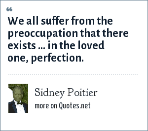 Sidney Poitier: We all suffer from the preoccupation that there exists ... in the loved one, perfection.