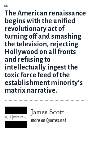 James Scott: The American renaissance begins with the unified revolutionary act of turning off and smashing the television, rejecting Hollywood on all fronts and refusing to intellectually ingest the toxic force feed of the establishment minority's matrix narrative.