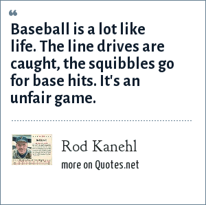 Rod Kanehl: Baseball is a lot like life. The line drives are caught, the squibbles go for base hits. It's an unfair game.