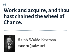 Ralph Waldo Emerson: Work and acquire, and thou hast chained the wheel of Chance.