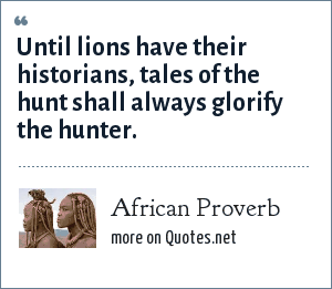 African Proverb: Until lions have their historians, tales of the hunt shall always glorify the hunter.