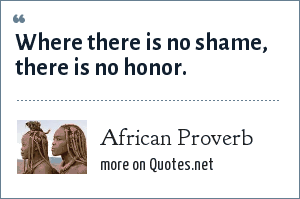 African Proverb: Where there is no shame, there is no honor.