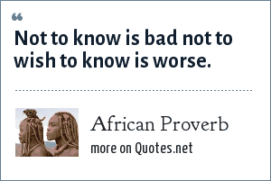 African Proverb: Not to know is bad not to wish to know is worse.