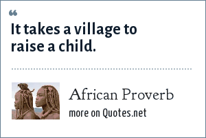 African Proverb: It takes a village to raise a child.