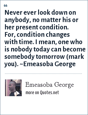 Emeasoba George Never Ever Look Down On Anybody No Matter His Or
