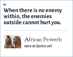 African Proverb: When there is no enemy within, the enemies outside cannot hurt you.