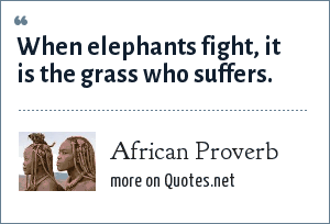 African Proverb: When elephants fight, it is the grass who suffers.