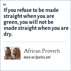 African Proverb: If you refuse to be made straight when you are green, you will not be made straight when you are dry.