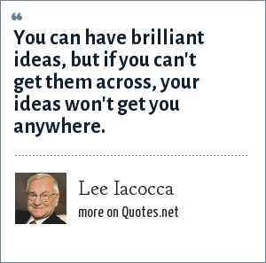 Lee Iacocca: You can have brilliant ideas, but if you can't get them across, your ideas won't get you anywhere.
