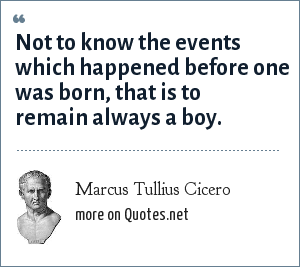 Marcus Tullius Cicero: Not to know the events which happened before one was born, that is to remain always a boy.
