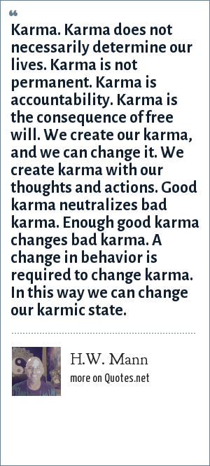H.W. Mann: Karma. Karma does not necessarily determine our lives. Karma is not permanent. Karma is accountability. Karma is the consequence of free will. We create our karma, and we can change it. We create karma with our thoughts and actions. Good karma neutralizes bad karma. Enough good karma changes bad karma. A change in behavior is required to change karma. In this way we can change our karmic state.