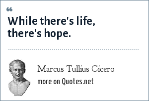 Marcus Tullius Cicero: While there's life, there's hope.