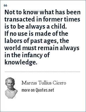 Marcus Tullius Cicero: Not to know what has been transacted in former times is to be always a child. If no use is made of the labors of past ages, the world must remain always in the infancy of knowledge.