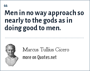 Marcus Tullius Cicero: Men in no way approach so nearly to the gods as in doing good to men.