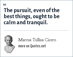 Marcus Tullius Cicero: The pursuit, even of the best things, ought to be calm and tranquil.