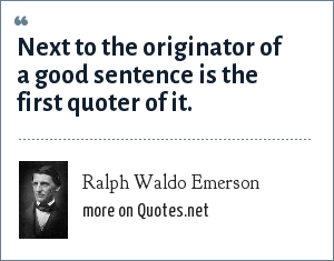Ralph Waldo Emerson: Next to the originator of a good sentence is the first quoter of it.