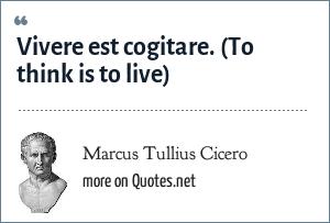 Marcus Tullius Cicero: Vivere est cogitare. (To think is to live)