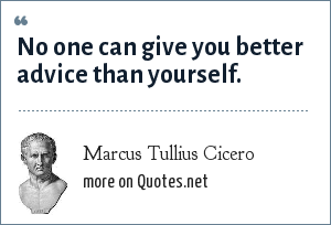 Marcus Tullius Cicero: No one can give you better advice than yourself.