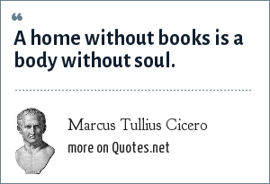 Marcus Tullius Cicero: A home without books is a body without soul.