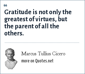 Marcus Tullius Cicero: Gratitude is not only the greatest of virtues, but the parent of all the others.