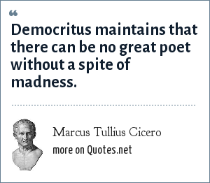 Marcus Tullius Cicero: Democritus maintains that there can be no great poet without a spite of madness.