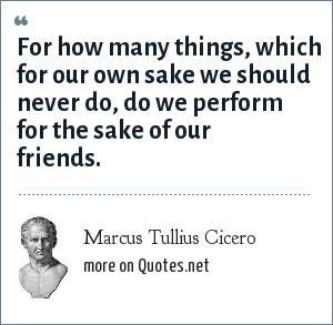 Marcus Tullius Cicero: For how many things, which for our own sake we should never do, do we perform for the sake of our friends.