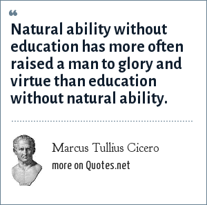 Marcus Tullius Cicero: Natural ability without education has more often raised a man to glory and virtue than education without natural ability.