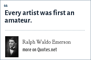 Ralph Waldo Emerson: Every artist was first an amateur.