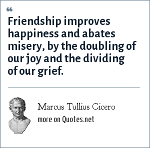Marcus Tullius Cicero: Friendship improves happiness and abates misery, by the doubling of our joy and the dividing of our grief.