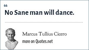 Marcus Tullius Cicero: No Sane man will dance.