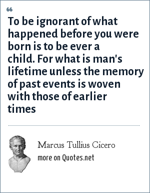 Marcus Tullius Cicero: To be ignorant of what happened before you were born is to be ever a child. For what is man's lifetime unless the memory of past events is woven with those of earlier times