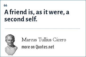 Marcus Tullius Cicero: A friend is, as it were, a second self.