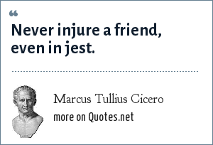 Marcus Tullius Cicero: Never injure a friend, even in jest.