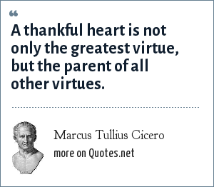 Marcus Tullius Cicero: A thankful heart is not only the greatest virtue, but the parent of all other virtues.