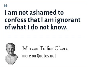 Marcus Tullius Cicero: I am not ashamed to confess that I am ignorant of what I do not know.