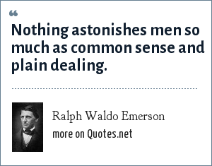 Ralph Waldo Emerson: Nothing astonishes men so much as common sense and plain dealing.