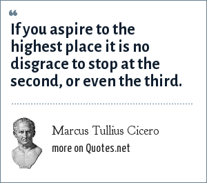 Marcus Tullius Cicero: If you aspire to the highest place it is no disgrace to stop at the second, or even the third.