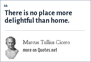 Marcus Tullius Cicero: There is no place more delightful than home.