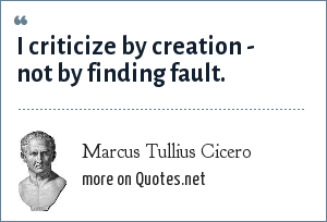 Marcus Tullius Cicero: I criticize by creation - not by finding fault.