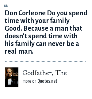 Godfather, The: Don Corleone Do you spend time with your family Good. Because a man that doesn't spend time with his family can never be a real man.