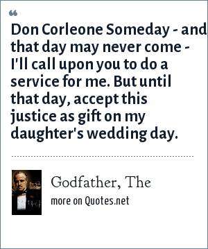 Godfather, The: Don Corleone Someday - and that day may never come - I'll call upon you to do a service for me. But until that day, accept this justice as gift on my daughter's wedding day.