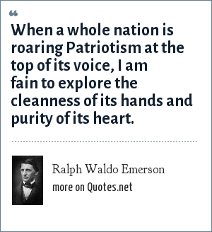 Ralph Waldo Emerson: When a whole nation is roaring Patriotism at the top of its voice, I am fain to explore the cleanness of its hands and purity of its heart.