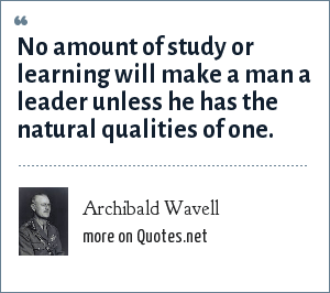 Archibald Wavell: No amount of study or learning will make a man a leader unless he has the natural qualities of one.