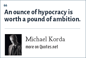 Michael Korda: An ounce of hypocracy is worth a pound of ambition.
