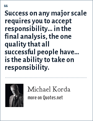 Michael Korda: Success on any major scale requires you to accept responsibility... in the final analysis, the one quality that all successful people have... is the ability to take on responsibility.