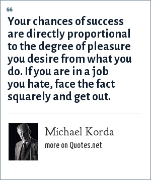 Michael Korda: Your chances of success are directly proportional to the degree of pleasure you desire from what you do. If you are in a job you hate, face the fact squarely and get out.