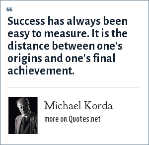 Michael Korda: Success has always been easy to measure. It is the distance between one's origins and one's final achievement.